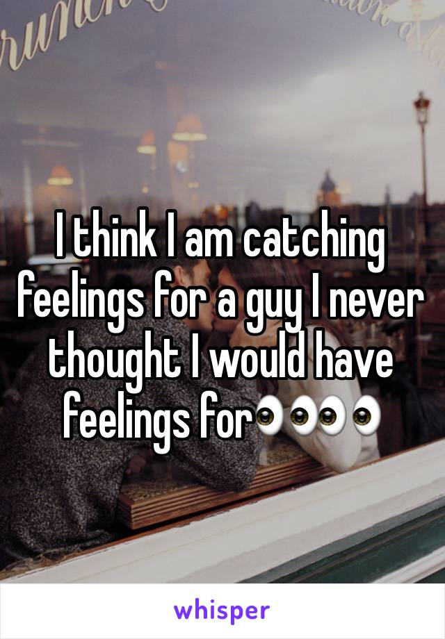 I think I am catching feelings for a guy I never thought I would have feelings for👀👀