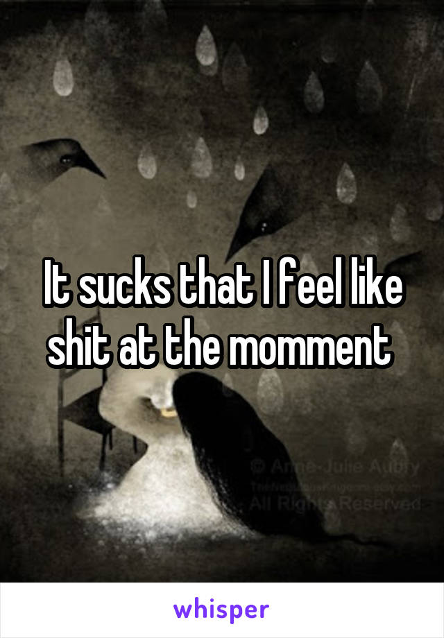 It sucks that I feel like shit at the momment