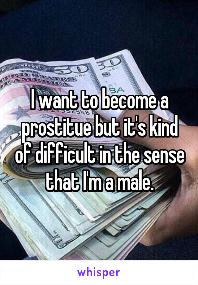 I want to become a prostitue but it's kind of difficult in the sense that I'm a male.