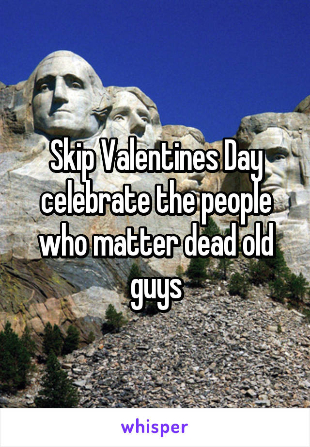 Skip Valentines Day celebrate the people who matter dead old guys