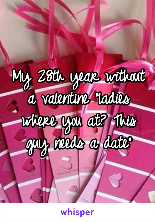 "My 28th year without a valentine ""ladies where you at? This guy needs a date"""