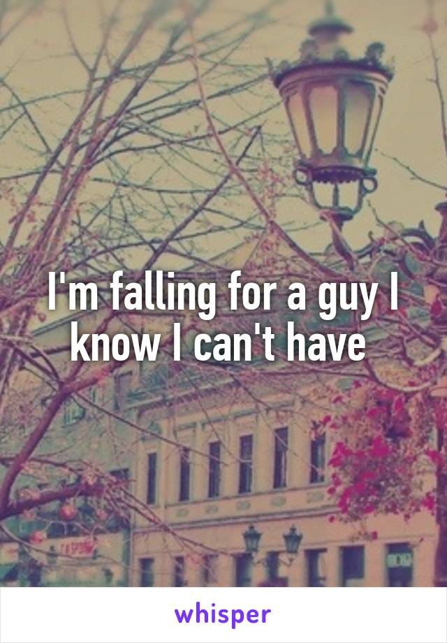 I'm falling for a guy I know I can't have
