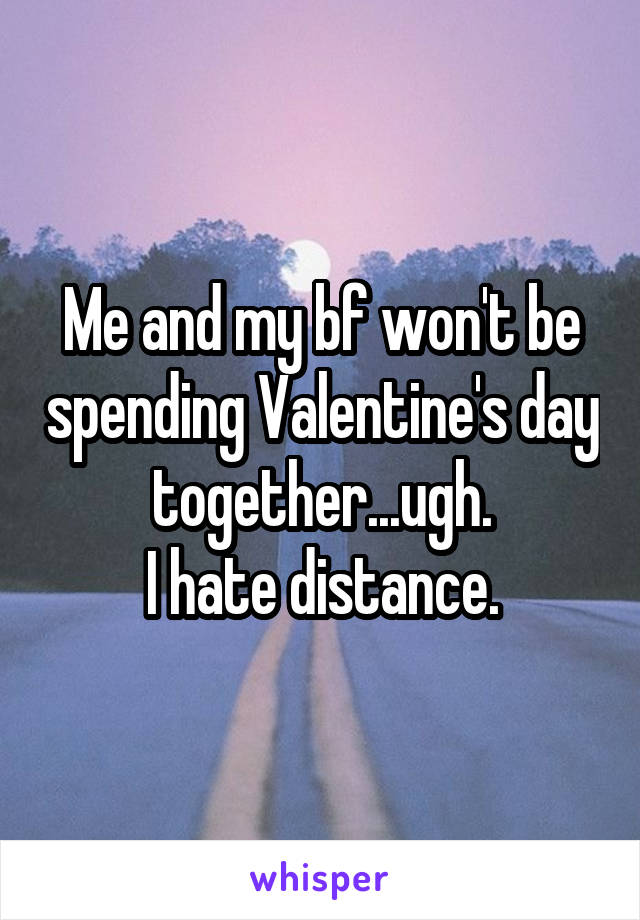 Me and my bf won't be spending Valentine's day together...ugh. I hate distance.