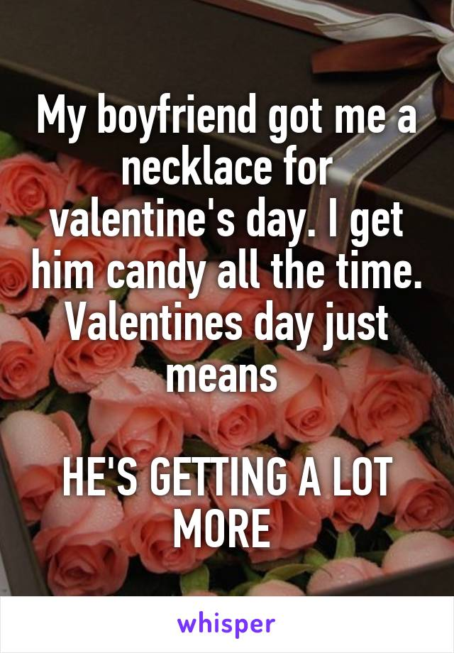 My boyfriend got me a necklace for valentine's day. I get him candy all the time. Valentines day just means   HE'S GETTING A LOT MORE