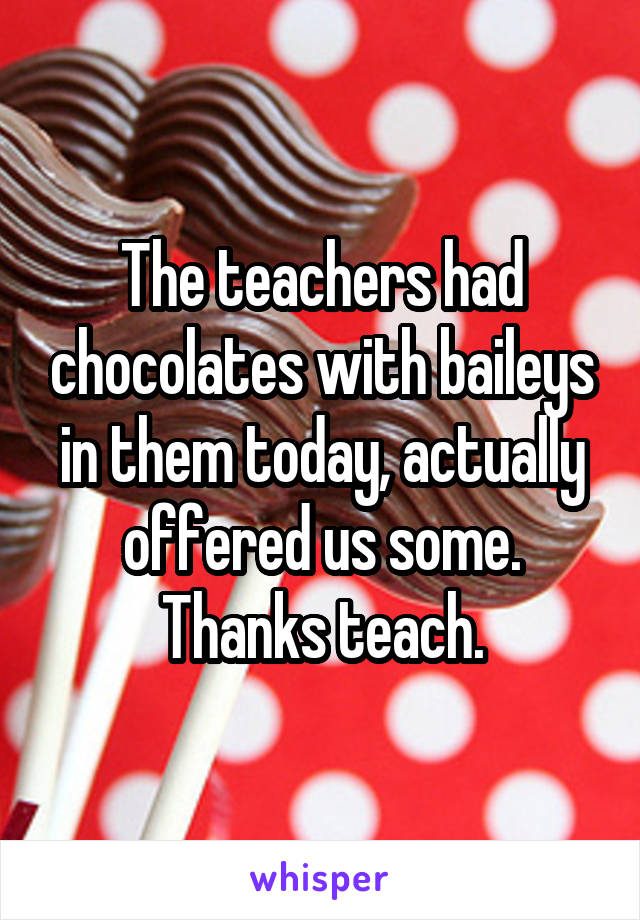 The teachers had chocolates with baileys in them today, actually offered us some. Thanks teach.