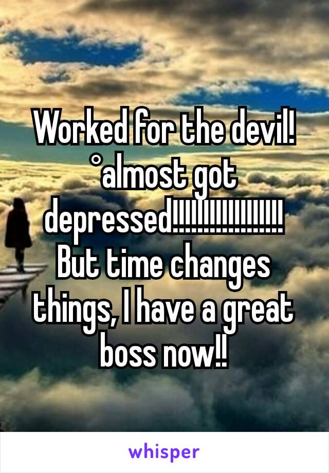Worked for the devil! °almost got depressed!!!!!!!!!!!!!!!!!! But time changes things, I have a great boss now!!