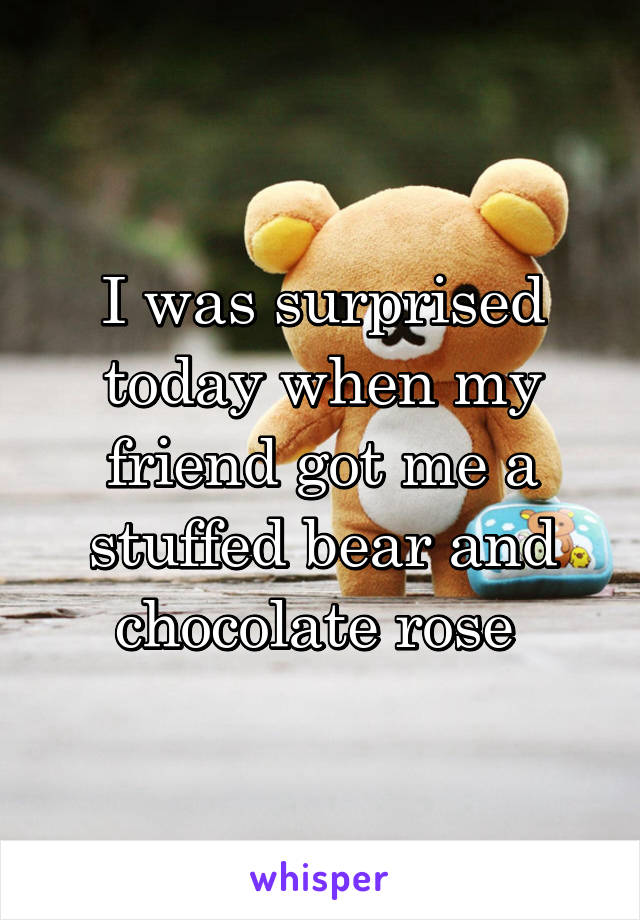 I was surprised today when my friend got me a stuffed bear and chocolate rose