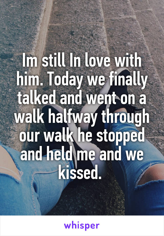 Im still In love with him. Today we finally talked and went on a walk halfway through our walk he stopped and held me and we kissed.