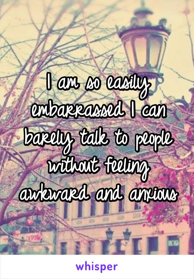 I am so easily embarrassed I can barely talk to people without feeling awkward and anxious