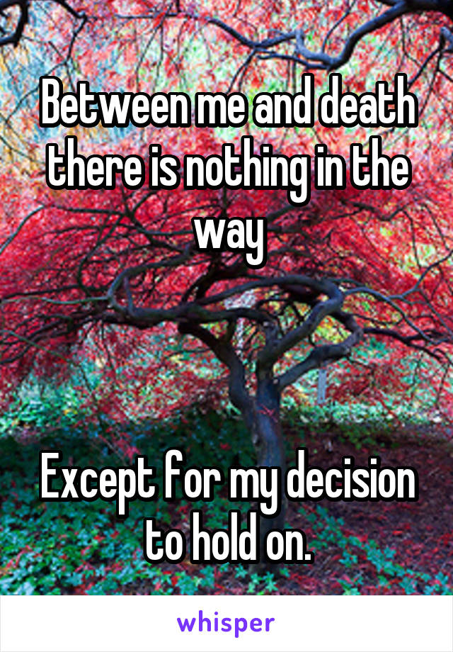 Between me and death there is nothing in the way    Except for my decision to hold on.