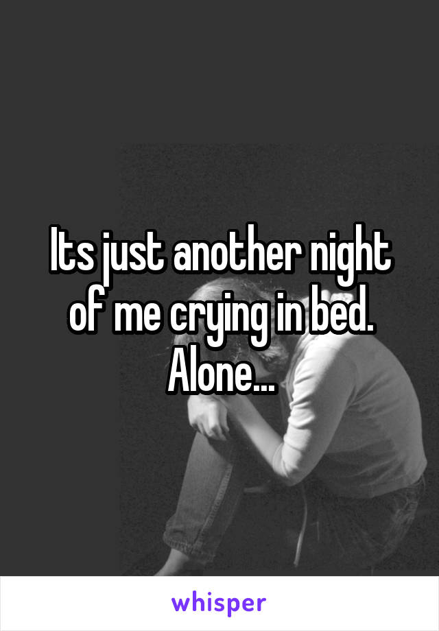 Its just another night of me crying in bed. Alone...