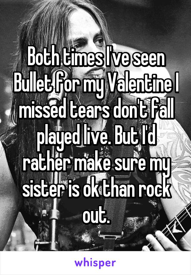 Both times I've seen Bullet for my Valentine I missed tears don't fall played live. But I'd rather make sure my sister is ok than rock out.
