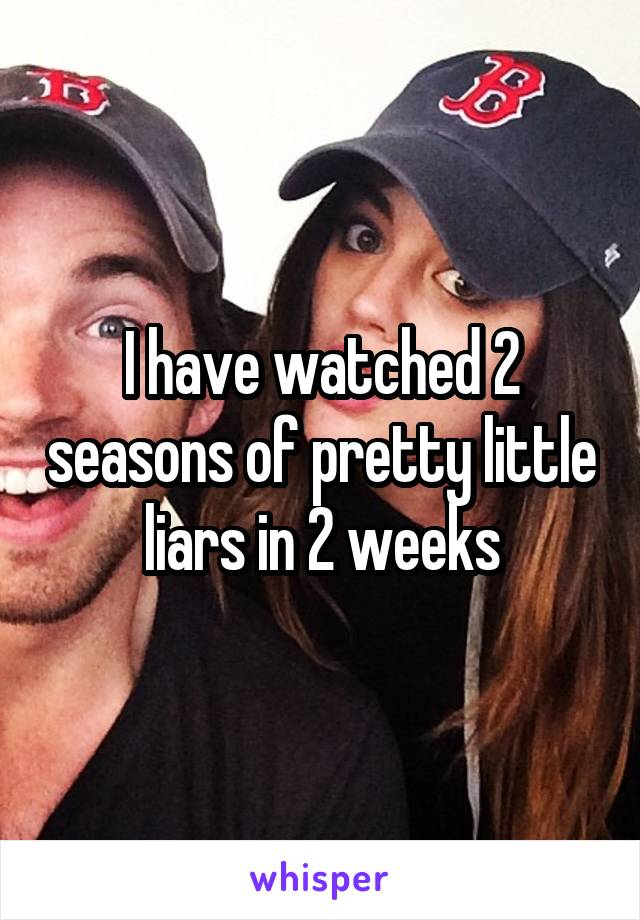 I have watched 2 seasons of pretty little liars in 2 weeks
