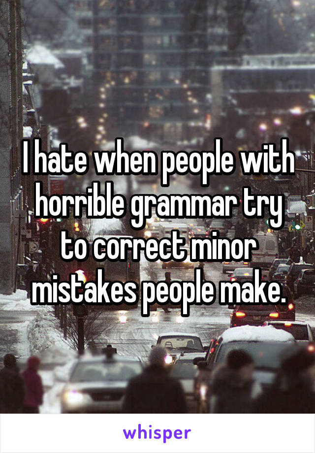 I hate when people with horrible grammar try to correct minor mistakes people make.
