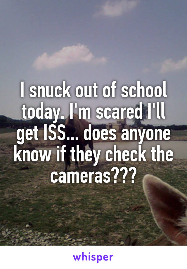 I snuck out of school today. I'm scared I'll get ISS... does anyone know if they check the cameras???