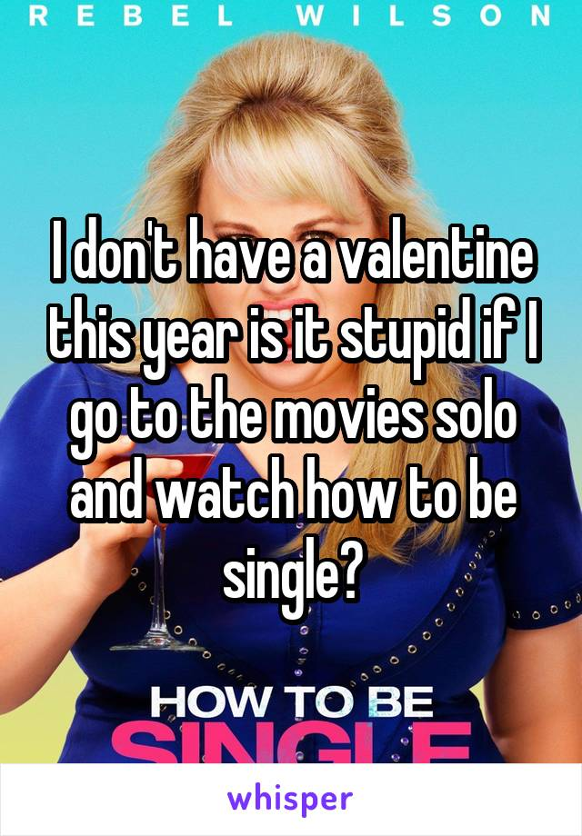 I don't have a valentine this year is it stupid if I go to the movies solo and watch how to be single?