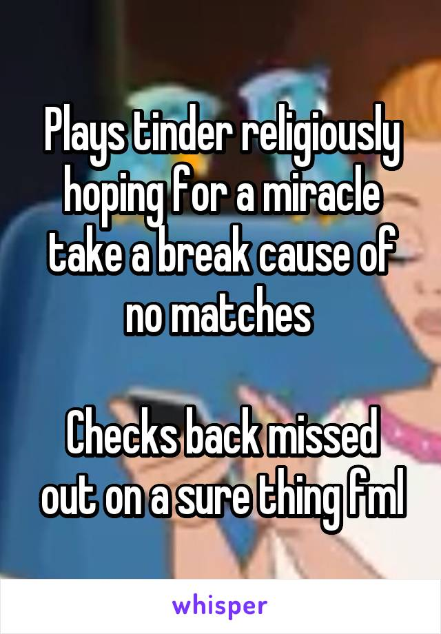 Plays tinder religiously hoping for a miracle take a break cause of no matches   Checks back missed out on a sure thing fml