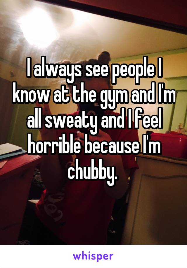 I always see people I know at the gym and I'm all sweaty and I feel horrible because I'm chubby.