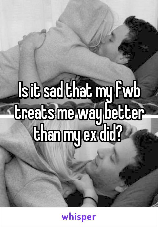 Is it sad that my fwb treats me way better than my ex did?