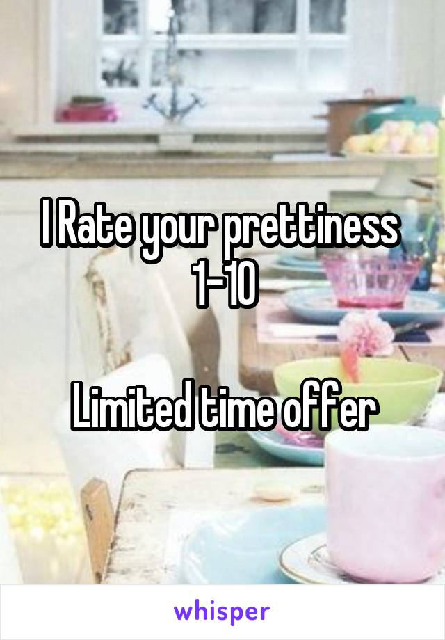 I Rate your prettiness  1-10  Limited time offer