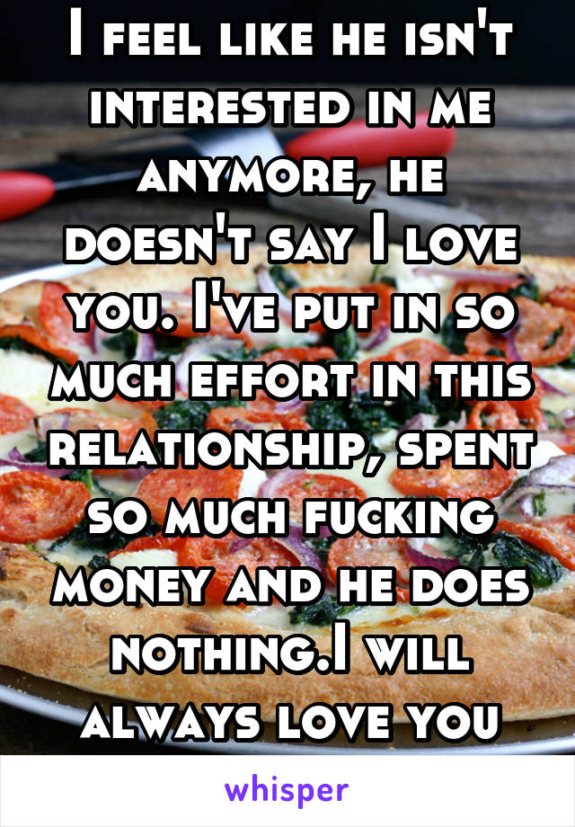 I feel like he isn't interested in me anymore, he doesn't say I love you. I've put in so much effort in this relationship, spent so much fucking money and he does nothing.I will always love you pizza.
