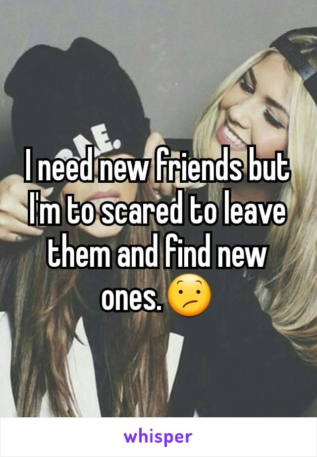 I need new friends but I'm to scared to leave them and find new ones.😕