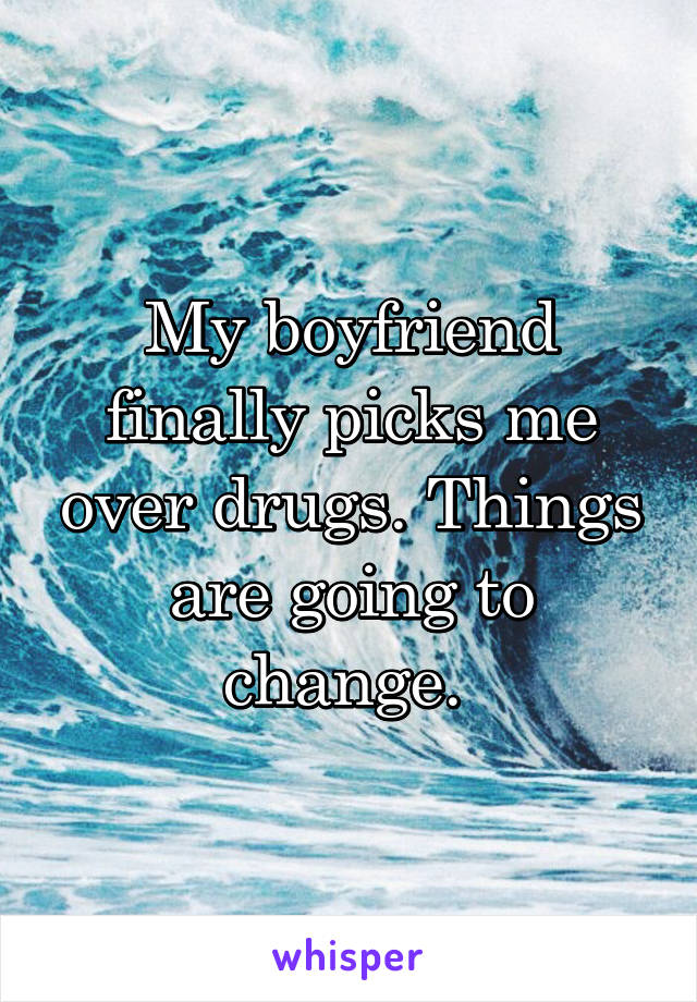 My boyfriend finally picks me over drugs. Things are going to change.