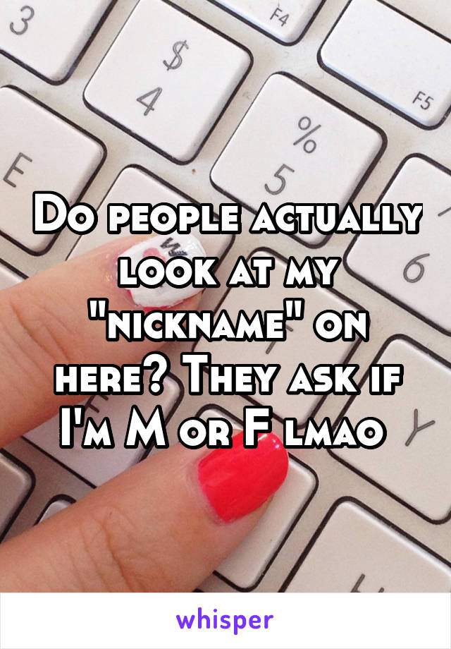 "Do people actually look at my ""nickname"" on here? They ask if I'm M or F lmao"