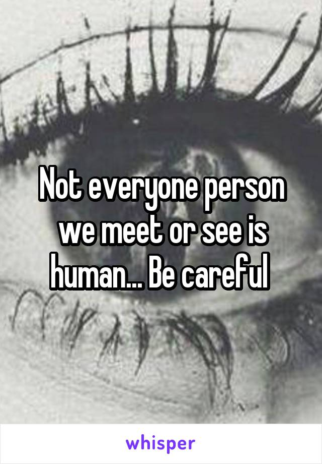 Not everyone person we meet or see is human... Be careful
