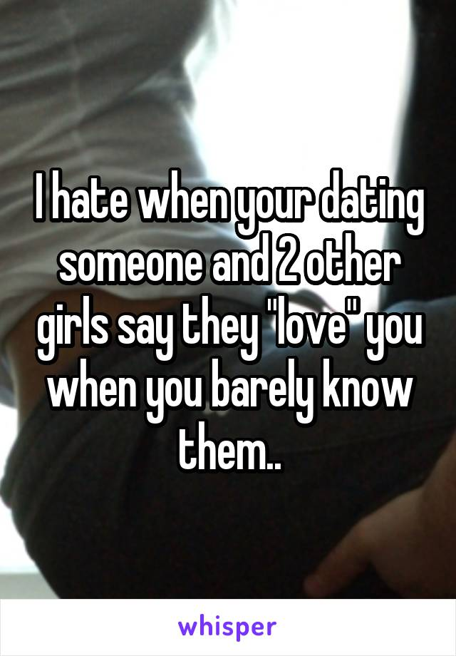 """I hate when your dating someone and 2 other girls say they """"love"""" you when you barely know them.."""