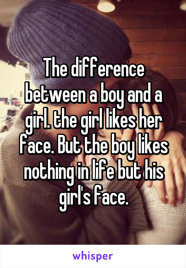 The difference between a boy and a girl. the girl likes her face. But the boy likes nothing in life but his girl's face.