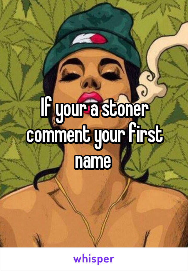 If your a stoner comment your first name