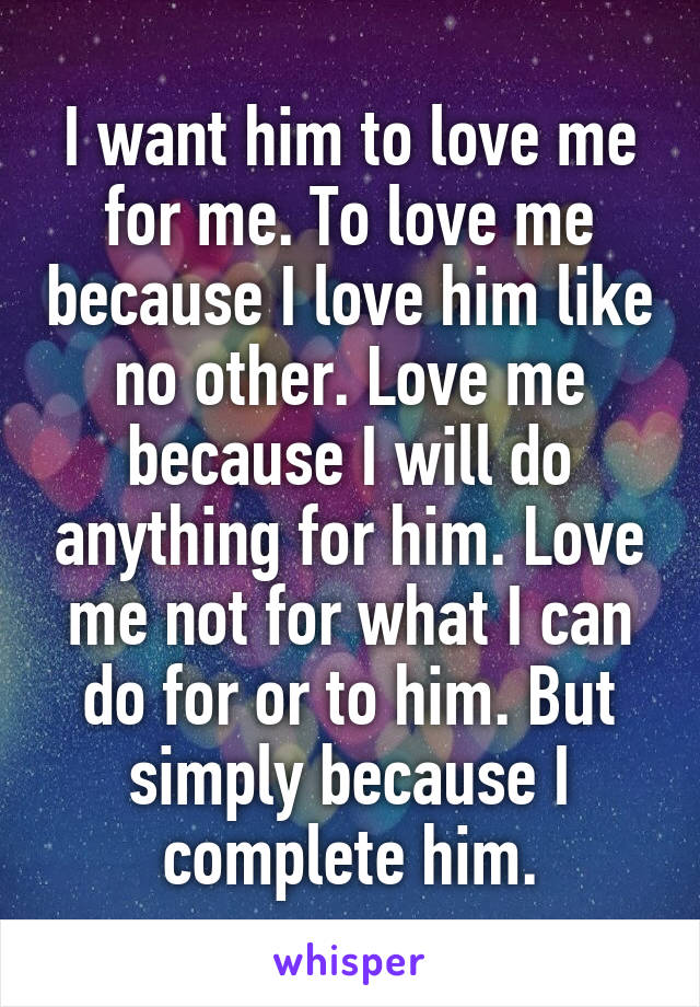 I want him to love me for me. To love me because I love him like no other. Love me because I will do anything for him. Love me not for what I can do for or to him. But simply because I complete him.