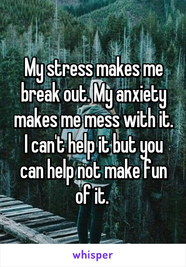 My stress makes me break out. My anxiety makes me mess with it. I can't help it but you can help not make fun of it.