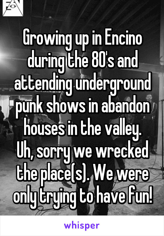Growing up in Encino during the 80's and attending underground punk shows in abandon houses in the valley. Uh, sorry we wrecked the place(s). We were only trying to have fun!