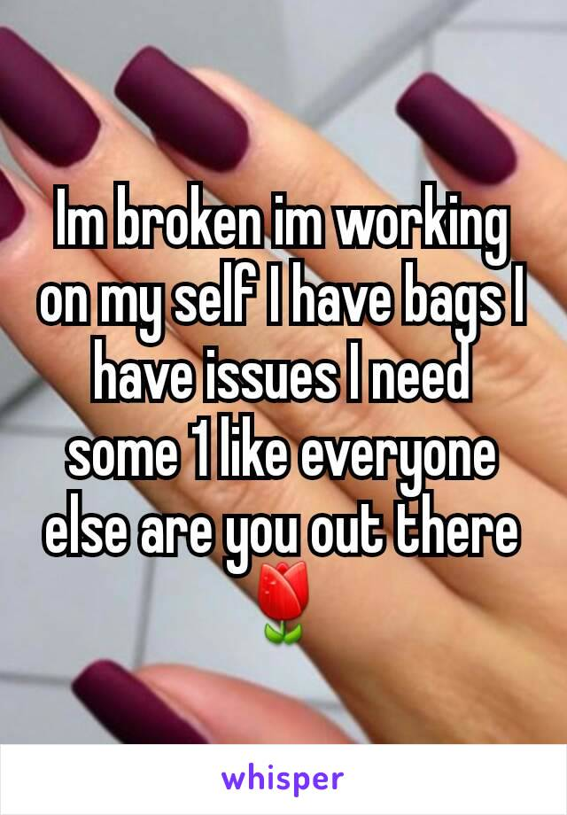 Im broken im working on my self I have bags I have issues I need some 1 like everyone else are you out there 🌷