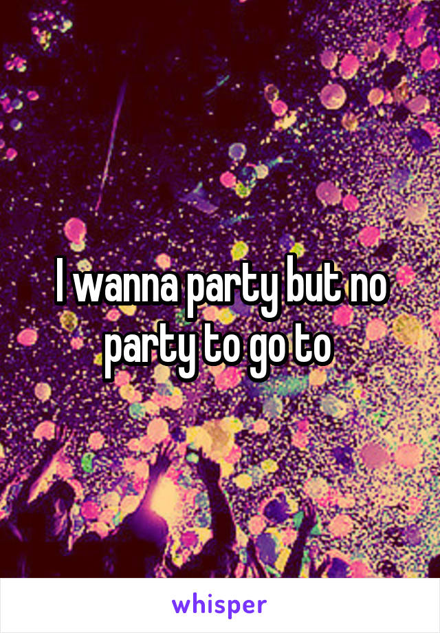 I wanna party but no party to go to