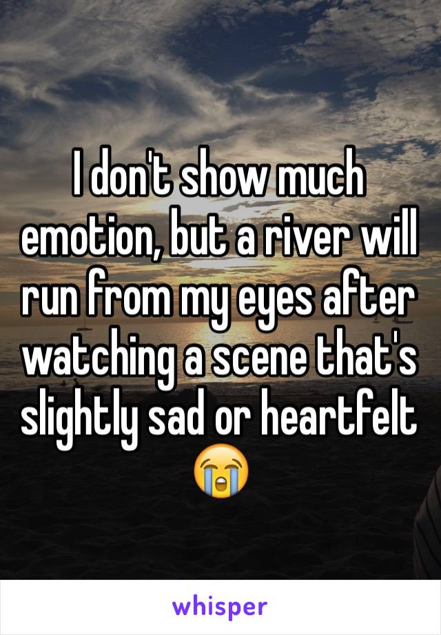 I don't show much emotion, but a river will run from my eyes after watching a scene that's slightly sad or heartfelt 😭