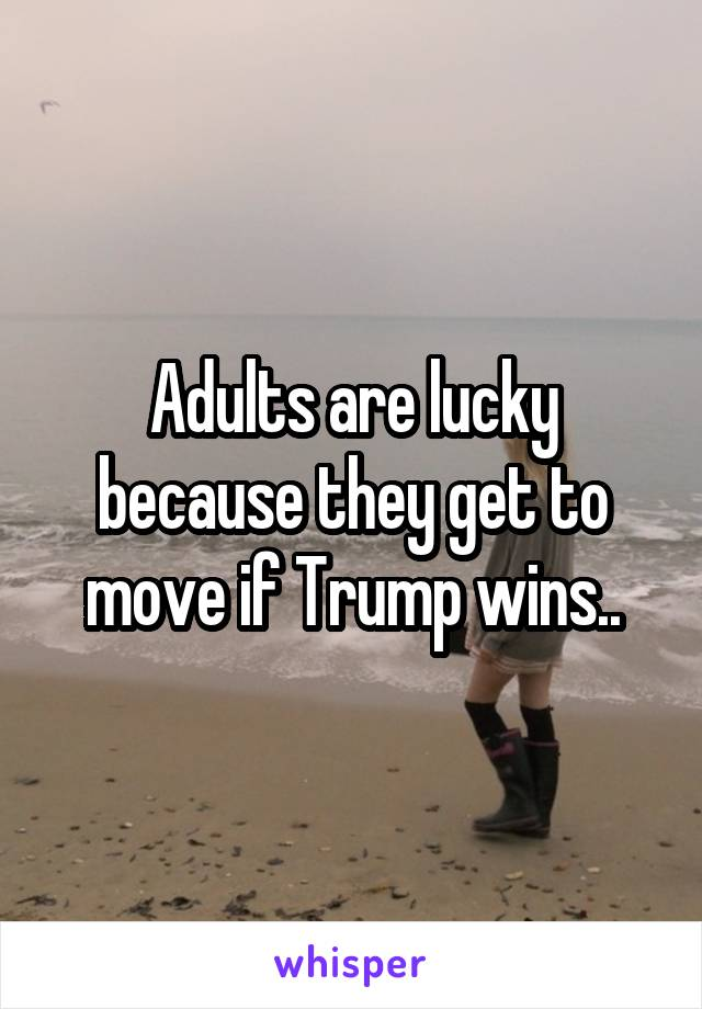 Adults are lucky because they get to move if Trump wins..