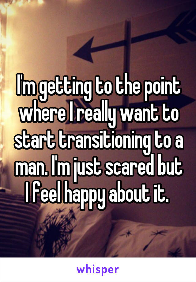 I'm getting to the point where I really want to start transitioning to a man. I'm just scared but I feel happy about it.