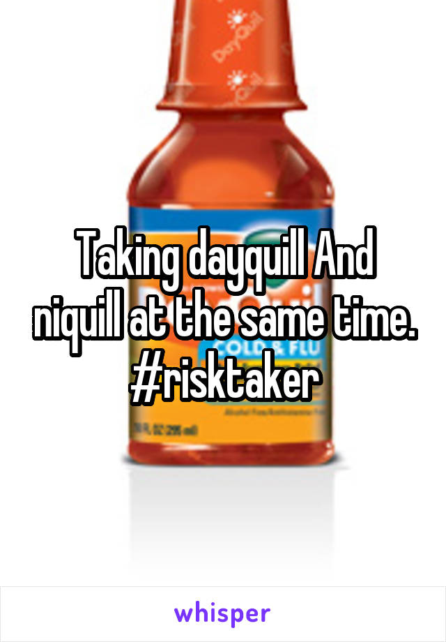 Taking dayquill And niquill at the same time. #risktaker