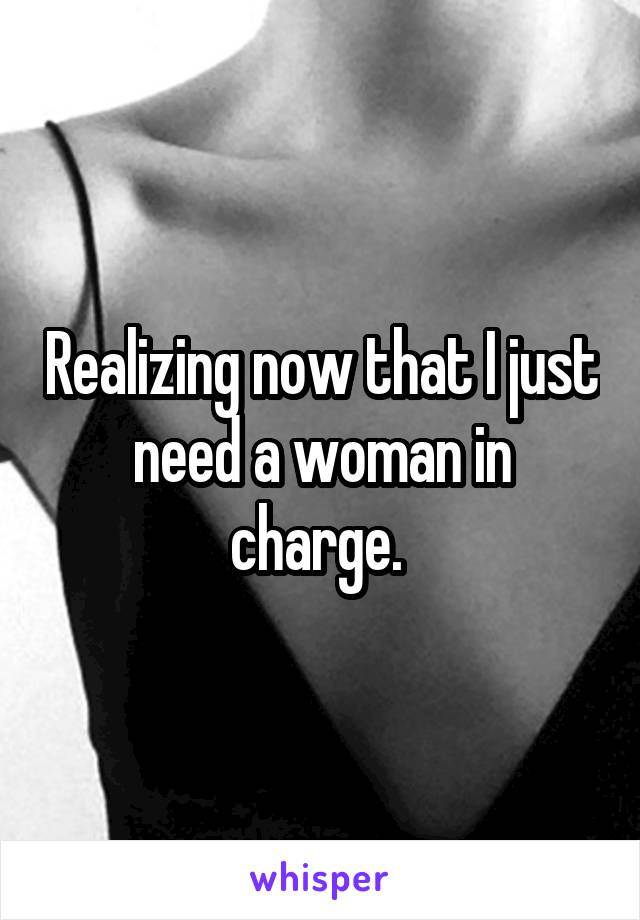 Realizing now that I just need a woman in charge.