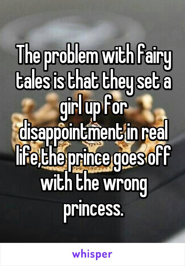 The problem with fairy tales is that they set a girl up for disappointment in real life,the prince goes off with the wrong princess.