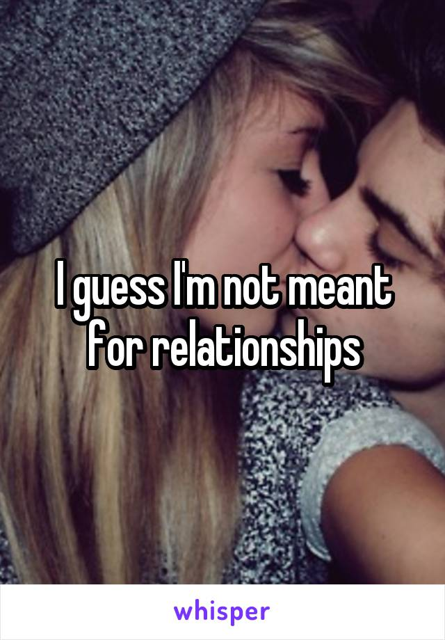 I guess I'm not meant for relationships