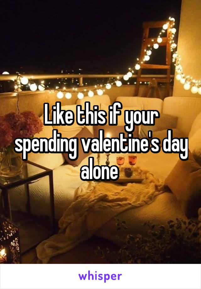 Like this if your spending valentine's day alone