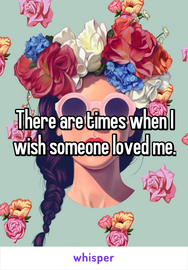There are times when I wish someone loved me.
