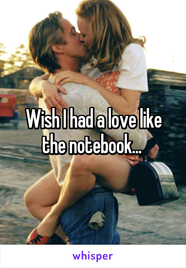Wish I had a love like the notebook...