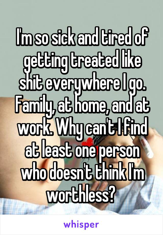 I'm so sick and tired of getting treated like shit everywhere I go. Family, at home, and at work. Why can't I find at least one person who doesn't think I'm worthless?