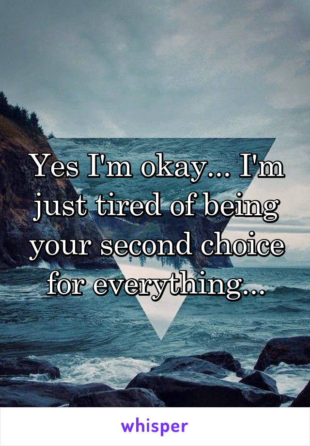 Yes I'm okay... I'm just tired of being your second choice for everything...