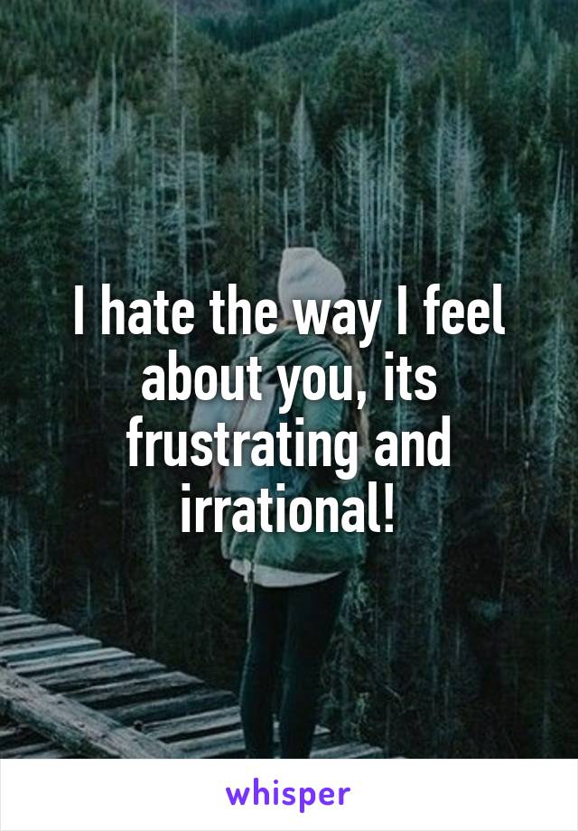 I hate the way I feel about you, its frustrating and irrational!